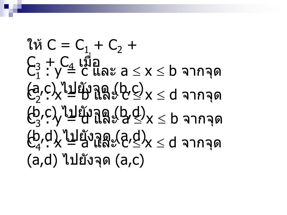 C 1 : y = c และ a  x  b จากจุด (a,c) ไปยังจุด (b,c) C 2 : x = b และ c  x  d จากจุด (b,c) ไปยังจุด (b,d) C 3 : y = d และ a  x  b จากจุด (b,d) ไปย