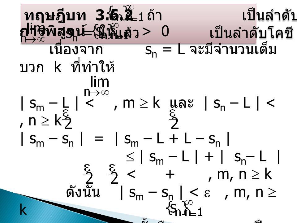 ทฤษฎีบท 3.6.2 ถ้า เป็นลำดับจำนวนจริง และ s n = L แล้ว เป็นลำดับโคชี ทฤษฎีบท 3.6.2 ถ้า เป็นลำดับจำนวนจริง และ s n = L แล้ว เป็นลำดับโคชี การพิสูจน์ ให้  > 0 เนื่องจาก s n = L จะมีจำนวนเต็ม บวก k ที่ทำให้ | s m – L | <, m  k และ | s n – L | <, n  k | s m – s n | = | s m – L + L – s n |  | s m – L | + | s n – L | < +, m, n  k ดังนั้น | s m – s n | < , m, n  k นั้นคือ เป็น ลำดับโคชี 