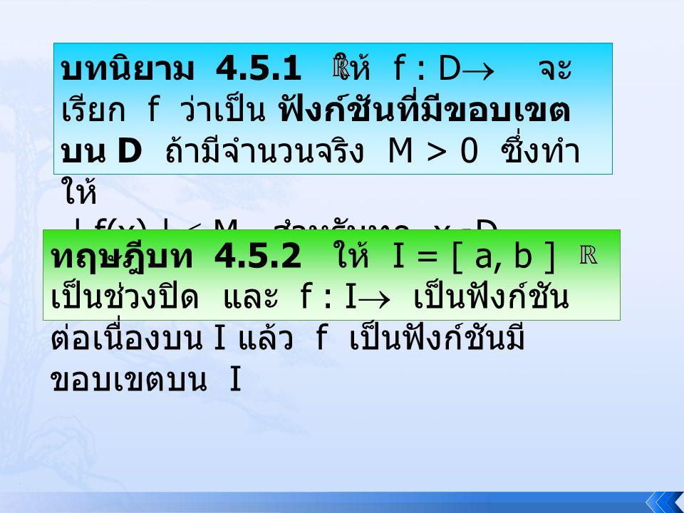 บทนิยาม 4.5.1 ให้ f : D  จะ เรียก f ว่าเป็น ฟังก์ชันที่มีขอบเขต บน D ถ้ามีจำนวนจริง M > 0 ซึ่งทำ ให้ | f(x) |  M สำหรับทุก x  D ทฤษฎีบท 4.5.2 ให้ I