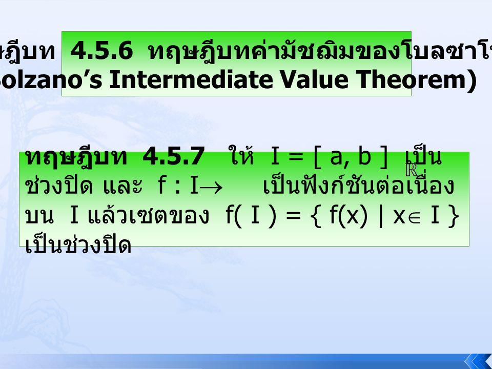 ทฤษฎีบท 4.5.6 ทฤษฎีบทค่ามัชฌิมของโบลซาโน (Bolzano's Intermediate Value Theorem) ทฤษฎีบท 4.5.7 ให้ I = [ a, b ] เป็น ช่วงปิด และ f : I  เป็นฟังก์ชันต่