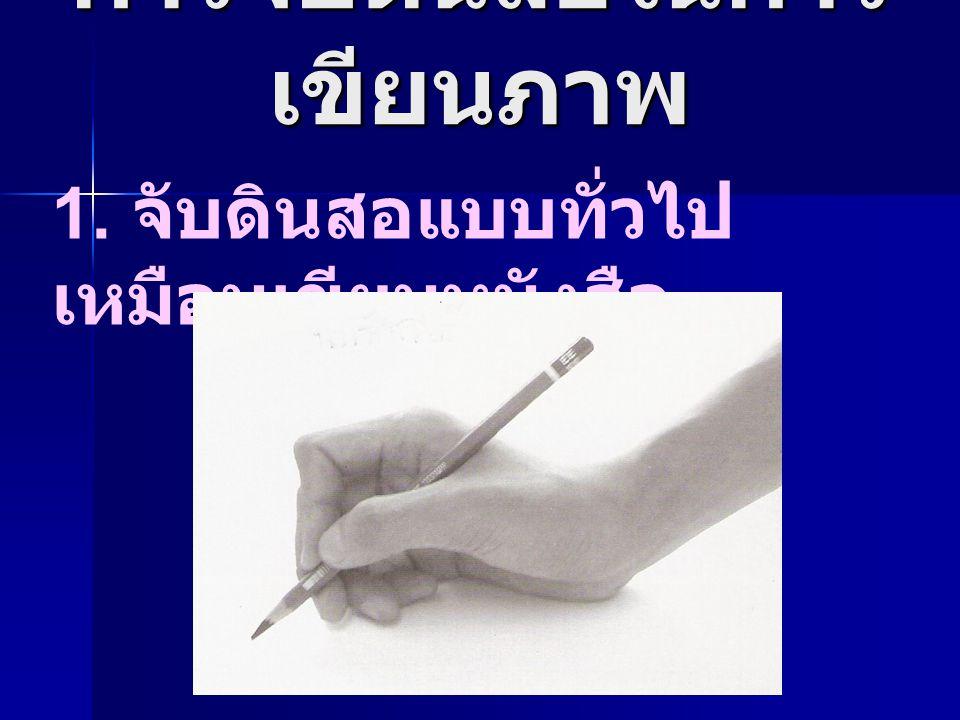 การจับดินสอในการ เขียนภาพ 1. จับดินสอแบบทั่วไป เหมือนเขียนหนังสือ