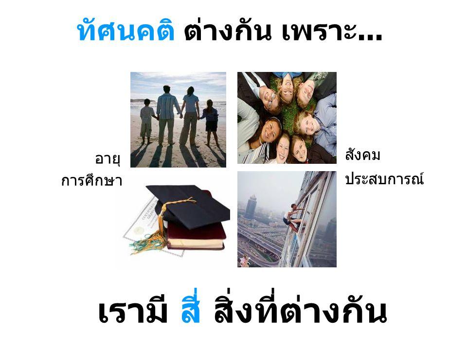 ทัศนคติ ต่างกัน เพราะ... เรามี สี่ สิ่งที่ต่างกัน อายุ การศึกษา สังคม ประสบการณ์