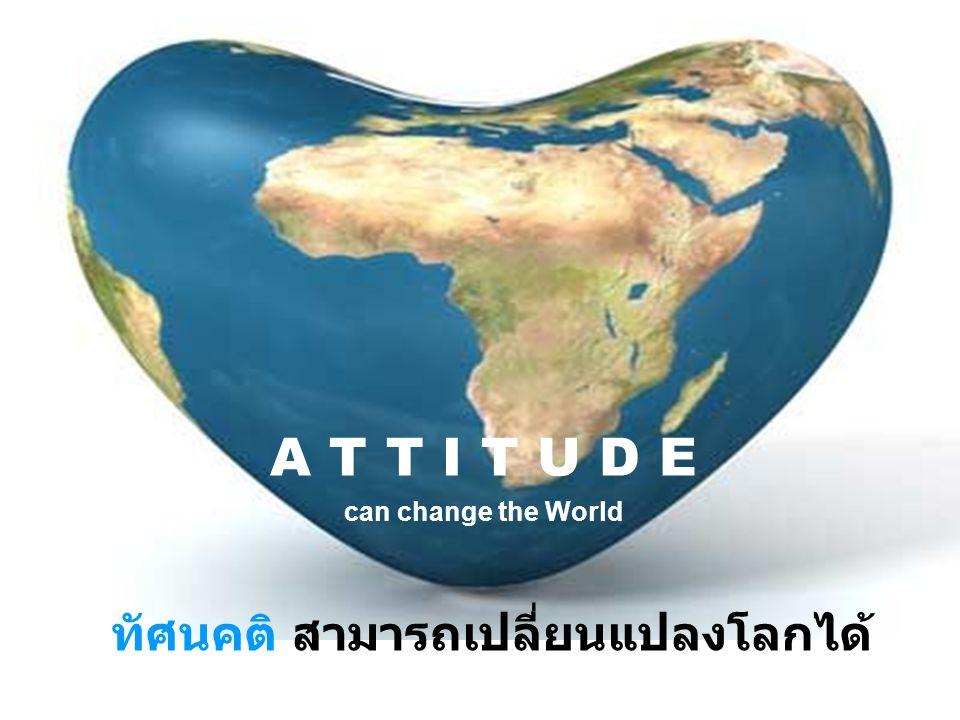 ทัศนคติ สามารถเปลี่ยนแปลงโลกได้ A T T I T U D E can change the World