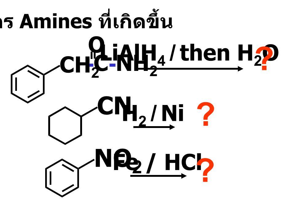 -C-NH 2 O CH 2 LiAlH 4 / then H 2 O ? CN H 2 / Ni ? NO 2 Fe / HCl ? เขียนสูตร Amines ที่เกิดขึ้น