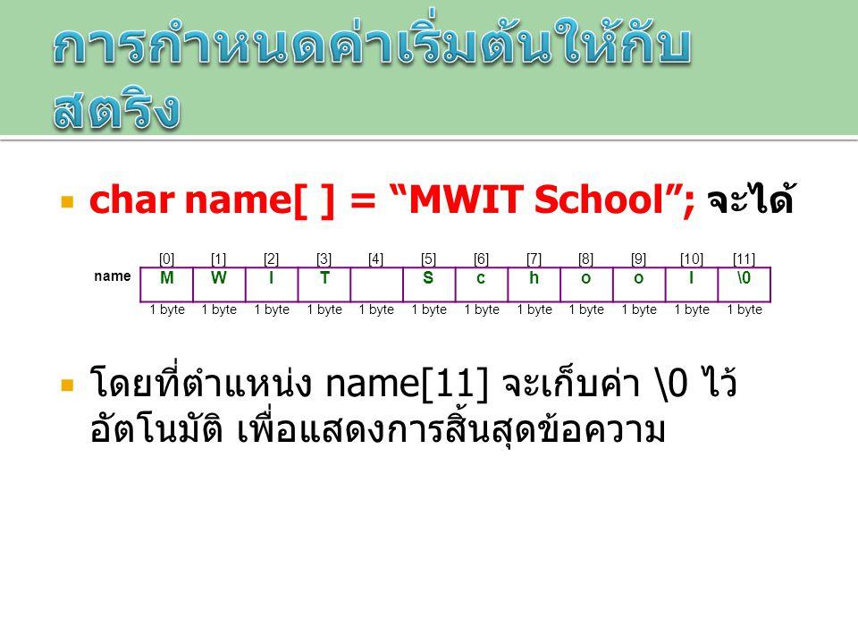""" char name[ ] = """"MWIT School""""; จะได้  โดยที่ตำแหน่ง name[11] จะเก็บค่า \0 ไว้ อัตโนมัติ เพื่อแสดงการสิ้นสุดข้อความ [0][1][2][3][4][5][6][7][8][9][10"""