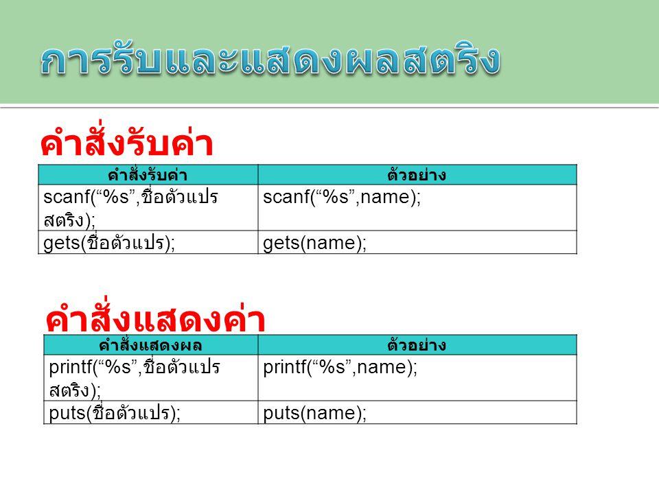"""คำสั่งรับค่าตัวอย่าง scanf(""""%s"""", ชื่อตัวแปร สตริง ); scanf(""""%s"""",name); gets( ชื่อตัวแปร ); gets(name); คำสั่งแสดงผลตัวอย่าง printf(""""%s"""", ชื่อตัวแปร สต"""