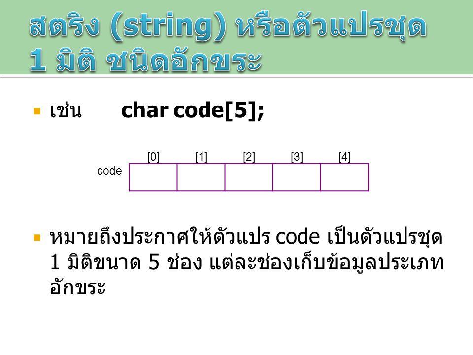  เช่น char code[5];  หมายถึงประกาศให้ตัวแปร code เป็นตัวแปรชุด 1 มิติขนาด 5 ช่อง แต่ละช่องเก็บข้อมูลประเภท อักขระ [0][1][2][3][4] code
