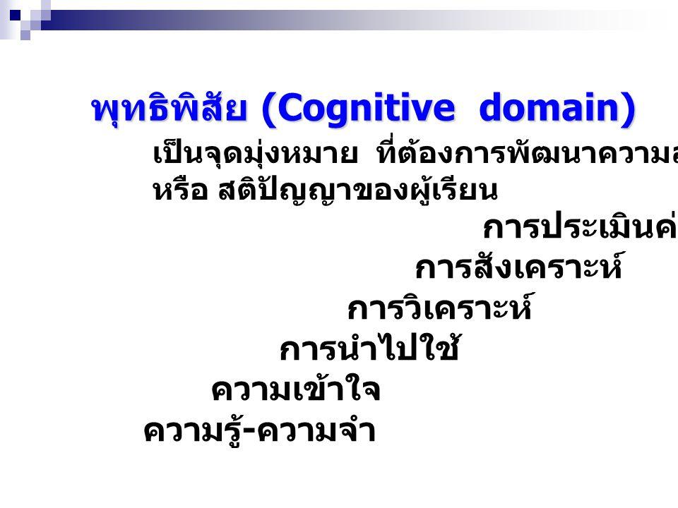 พุทธิพิสัย (Cognitive domain) เป็นจุดมุ่งหมาย ที่ต้องการพัฒนาความสามารถทางสมอง หรือ สติปัญญาของผู้เรียน การประเมินค่า การสังเคราะห์ การวิเคราะห์ การนำไปใช้ ความเข้าใจ ความรู้ - ความจำ