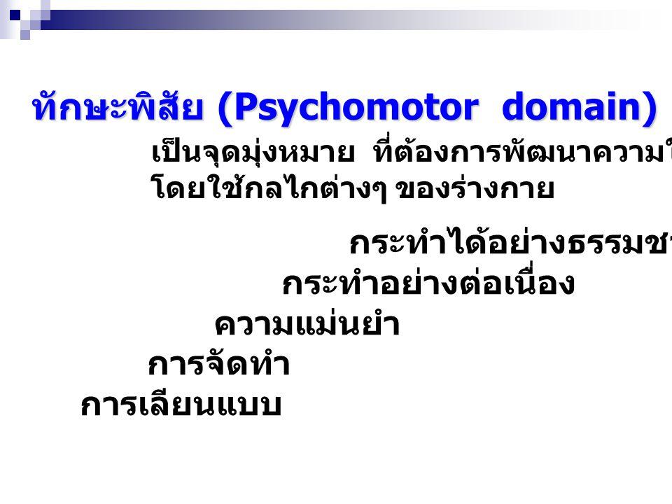 ทักษะพิสัย (Psychomotor domain) เป็นจุดมุ่งหมาย ที่ต้องการพัฒนาความในการปฏิบัติ โดยใช้กลไกต่างๆ ของร่างกาย กระทำได้อย่างธรรมชาติ กระทำอย่างต่อเนื่อง ความแม่นยำ การจัดทำ การเลียนแบบ
