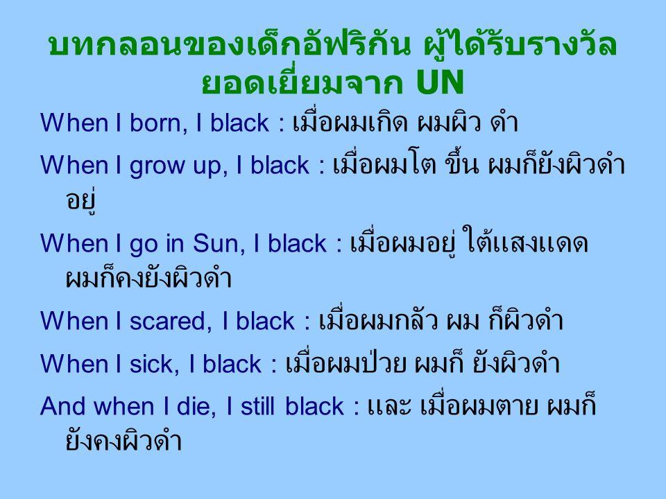 บทกลอนของเด็กอัฟริกัน ผู้ได้รับรางวัล ยอดเยี่ยมจาก UN When I born, I black : เมื่อผมเกิด ผมผิว ดำ When I grow up, I black : เมื่อผมโต ขึ้น ผมก็ยังผิวด