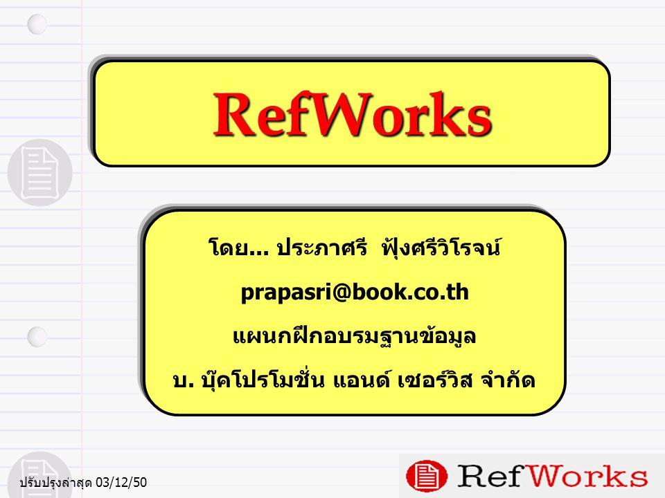 RefWorks คืออะไรและมีประโยชน์อย่างไร โปรแกรมจัดการทางบรรณานุกรมซึ่งทำงานบนเว็บ (Web) • จัดการและจัดเก็บรายการทางบรรณานุกรมได้อย่างเป็นระบบ • สร้างคลังข้อมูลอ้างอิงส่วนบุคคล (your personal library) • เข้าใช้ได้ทุกสถานที่ ทุกเวลา บนเครือข่ายอินเทอร์เน็ต • มีรูปแบบบรรณานุกรมที่หลากหลายต่อการใช้งาน • สืบค้นและถ่ายโอนข้อมูลอ้างอิงจากฐานข้อมูลออนไลน์กว่า 100 แหล่งข้อมูล • Write-N-Cite มีหน้าที่สำคัญในการช่วยนำข้อมูลที่จัดเก็บมาใช้อ้างอิง ในผลงานวรรณกรรมได้อย่างรวดเร็วตามรูปแบบการอ้างอิงที่ต้องการและ ถูกต้อง โปรแกรมจัดการทางบรรณานุกรมซึ่งทำงานบนเว็บ (Web) • จัดการและจัดเก็บรายการทางบรรณานุกรมได้อย่างเป็นระบบ • สร้างคลังข้อมูลอ้างอิงส่วนบุคคล (your personal library) • เข้าใช้ได้ทุกสถานที่ ทุกเวลา บนเครือข่ายอินเทอร์เน็ต • มีรูปแบบบรรณานุกรมที่หลากหลายต่อการใช้งาน • สืบค้นและถ่ายโอนข้อมูลอ้างอิงจากฐานข้อมูลออนไลน์กว่า 100 แหล่งข้อมูล • Write-N-Cite มีหน้าที่สำคัญในการช่วยนำข้อมูลที่จัดเก็บมาใช้อ้างอิง ในผลงานวรรณกรรมได้อย่างรวดเร็วตามรูปแบบการอ้างอิงที่ต้องการและ ถูกต้อง