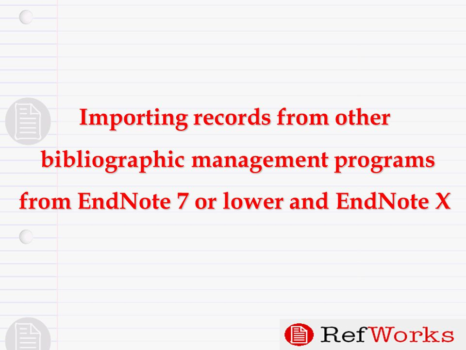 Importing records from other bibliographic management programs bibliographic management programs from EndNote 7 or lower and EndNote X
