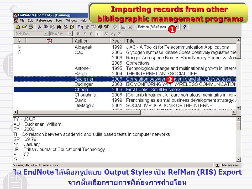 Importing records from other bibliographic management programs bibliographic management programs ใน EndNote ให้เลือกรูปแบบ Output Styles เป็น RefMan (RIS) Export จากนั้นเลือกรายการที่ต้องการถ่ายโอน 2 1