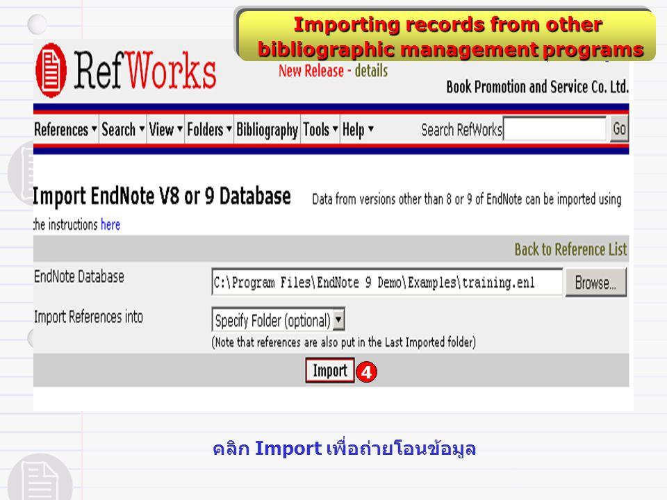 Importing records from other bibliographic management programs bibliographic management programs 4 คลิก Import เพื่อถ่ายโอนข้อมูล
