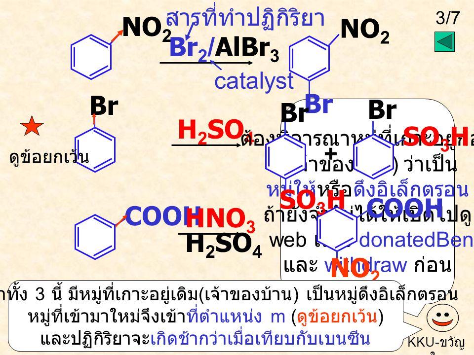 3/7 KKU- ขวัญ ใจ NO 2 Br COOH Br 2 /AlBr 3 H 2 SO 4 HNO 3 H 2 SO 4 ต้องพิจารณาหมู่ที่เกาะอยู่ก่อน ( เจ้าของบ้าน ) ว่าเป็น หมู่ให้หรือดึงอิเล็กตรอน ถ้ายังจำไม่ได้ให้เปิดไปดู web เรื่อง donatedBen และ withdraw ก่อน NO 2 Br ดูข้อยกเว้น NO 2 COOH catalyst สารที่ทำปฏิกิริยา ปฏิกิริยาทั้ง 3 นี้ มีหมู่ที่เกาะอยู่เดิม ( เจ้าของบ้าน ) เป็นหมู่ดึงอิเล็กตรอน หมู่ที่เข้ามาใหม่จึงเข้าที่ตำแหน่ง m ( ดูข้อยกเว้น ) และปฏิกิริยาจะเกิดช้ากว่าเมื่อเทียบกับเบนซีน Br SO 3 H Br SO 3 H +