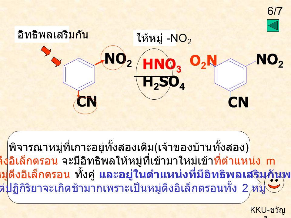 6/7 KKU- ขวัญ ใจ HNO 3 H 2 SO 4 NO 2 CN อิทธิพลเสริมกัน ให้หมู่ -NO 2 พิจารณาหมู่ที่เกาะอยู่ทั้งสองเดิม ( เจ้าของบ้านทั้งสอง ) หมู่ดึงอิเล็กตรอน จะมีอิทธิพลให้หมู่ที่เข้ามาใหม่เข้าที่ตำแหน่ง m พบว่าเป็นหมู่ดึงอิเล็กตรอน ทั้งคู่ และอยู่ในตำแหน่งที่มีอิทธิพลเสริมกันพอดี แต่ปฏิกิริยาจะเกิดช้ามากเพราะเป็นหมู่ดึงอิเล็กตรอนทั้ง 2 หมู่ NO 2 CN O2NO2N
