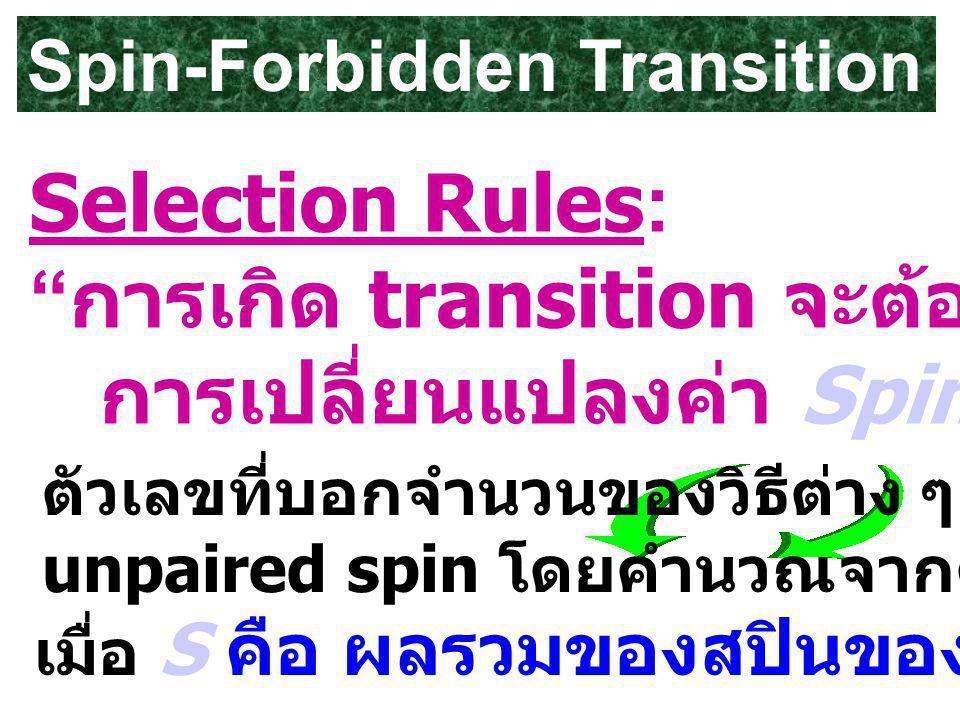 Spin-Forbidden Transition Selection Rules: การเกิด transition จะต้องไม่มี การเปลี่ยนแปลงค่า Spin multiplicity ตัวเลขที่บอกจำนวนของวิธีต่าง ๆ ที่จะทำให้เกิด unpaired spin โดยคำนวณจากค่า 2S+1 เมื่อ S คือ ผลรวมของสปินของอิเล็กตรอน