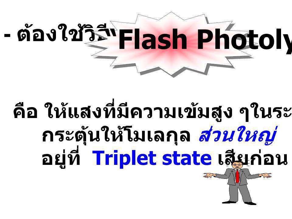 - ต้องใช้วิธี Flash Photolysis คือ ให้แสงที่มีความเข้มสูง ๆในระยะเวลาสั้น ๆ กระตุ้นให้โมเลกุล ส่วนใหญ่ อยู่ที่ Triplet state เสียก่อน