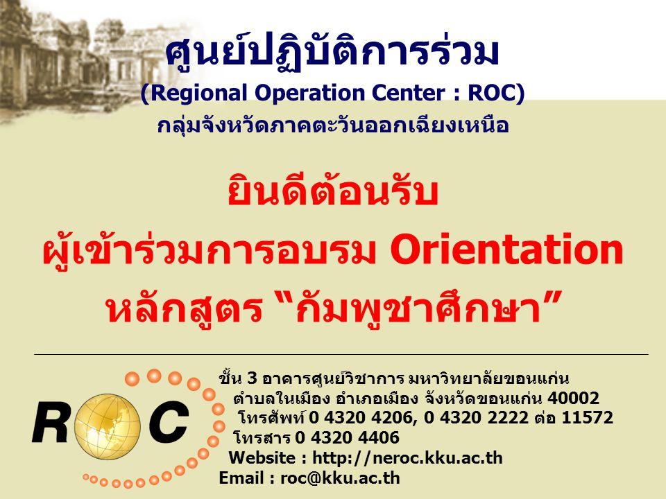 ศูนย์ปฏิบัติการร่วม (Regional Operation Center : ROC) กลุ่มจังหวัดภาคตะวันออกเฉียงเหนือ ชั้น 3 อาคารศูนย์วิชาการ มหาวิทยาลัยขอนแก่น ตำบลในเมือง อำเภอเมือง จังหวัดขอนแก่น 40002 โทรศัพท์ 0 4320 4206, 0 4320 2222 ต่อ 11572 โทรสาร 0 4320 4406 Website : http://neroc.kku.ac.th Email : roc@kku.ac.th ยินดีต้อนรับ ผู้เข้าร่วมการอบรม Orientation หลักสูตร กัมพูชาศึกษา