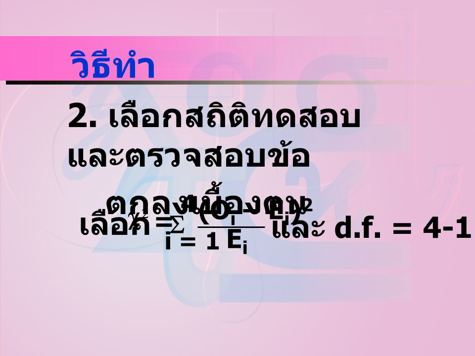 วิธีทำ 2. เลือกสถิติทดสอบ และตรวจสอบข้อ ตกลงเบื้องตน เลือก   4 i = 1 = (O i – E i ) 2 EiEi และ d.f. = 4-1 = 3
