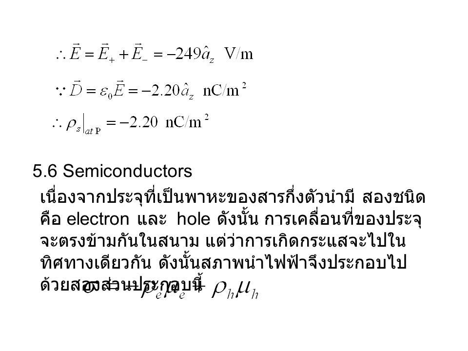 5.6 Semiconductors เนื่องจากประจุที่เป็นพาหะของสารกึ่งตัวนำมี สองชนิด คือ electron และ hole ดังนั้น การเคลื่อนที่ของประจุ จะตรงข้ามกันในสนาม แต่ว่าการเกิดกระแสจะไปใน ทิศทางเดียวกัน ดังนั้นสภาพนำไฟฟ้าจึงประกอบไป ด้วยสองส่วนประกอบนี้