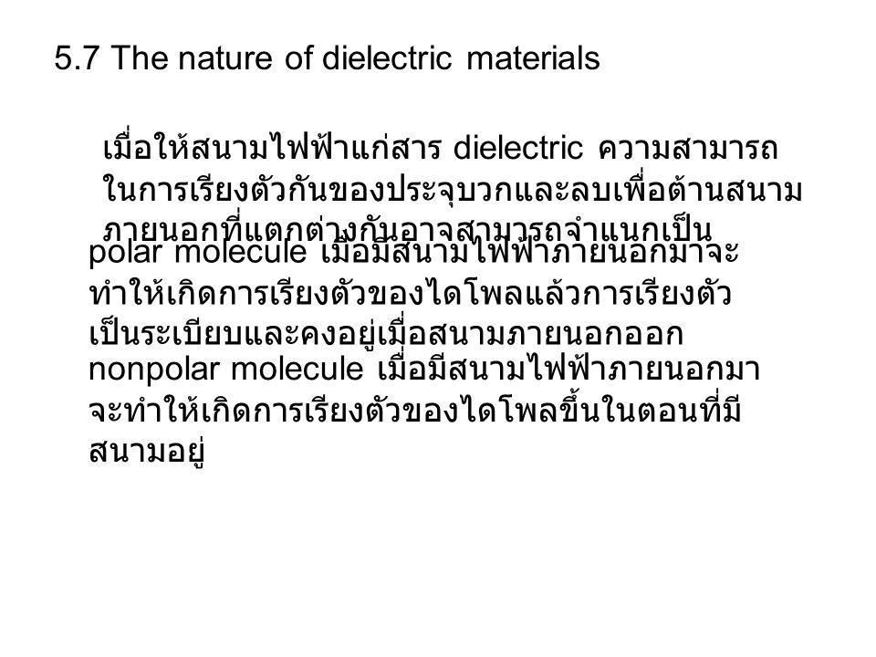 5.7 The nature of dielectric materials เมื่อให้สนามไฟฟ้าแก่สาร dielectric ความสามารถ ในการเรียงตัวกันของประจุบวกและลบเพื่อต้านสนาม ภายนอกที่แตกต่างกันอาจสามารถจำแนกเป็น polar molecule เมื่อมีสนามไฟฟ้าภายนอกมาจะ ทำให้เกิดการเรียงตัวของไดโพลแล้วการเรียงตัว เป็นระเบียบและคงอยู่เมื่อสนามภายนอกออก nonpolar molecule เมื่อมีสนามไฟฟ้าภายนอกมา จะทำให้เกิดการเรียงตัวของไดโพลขึ้นในตอนที่มี สนามอยู่