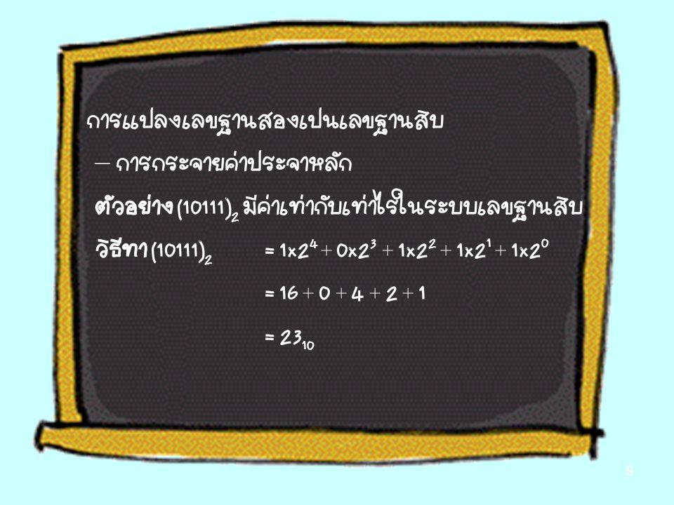 การแปลงเลขฐานสองเป็นเลขฐานสิบ – การกระจายค่าประจำหลัก ตัวอย่าง (10111) 2 มีค่าเท่ากับเท่าไรในระบบเลขฐานสิบ วิธีทำ (10111) 2 = 1x2 4 + 0x2 3 + 1x2 2 + 1x2 1 + 1x2 0 = 16 + 0 + 4 + 2 + 1 = 23 10 9