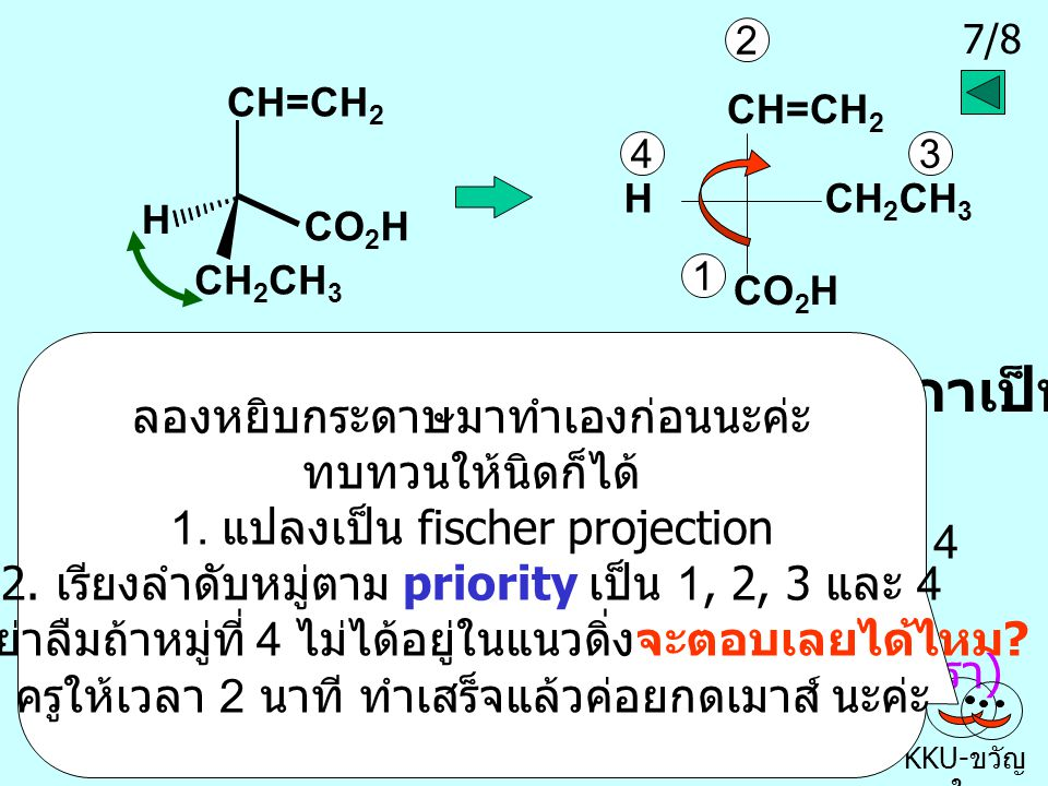6/8 KKU- ขวัญ ใจ Br NC H CH 3 NCH Br CH 3 1 2 3 4 เมื่อแปลงเป็น fischer projection แล้ว เรียงลำดับหมู่ตาม priority เป็น 1, 2, 3 และ 4 ทวนเข็มนาฬิกาเป็