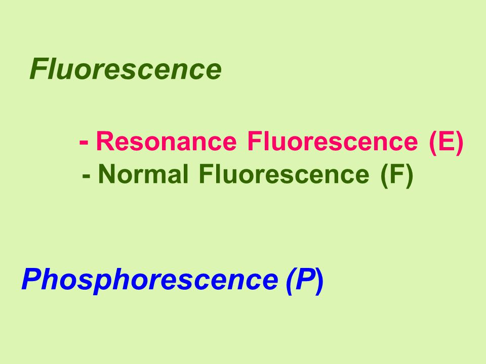 Fluorescence - Resonance Fluorescence (E) - Normal Fluorescence (F) Phosphorescence (P)