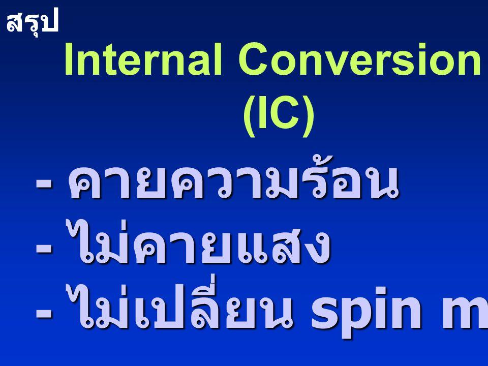Internal Conversion (IC) - คายความร้อน - ไม่คายแสง - ไม่เปลี่ยน spin multiplicity สรุป