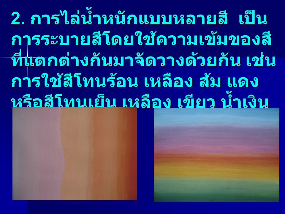 2. การไล่น้ำหนักแบบหลายสี เป็น การระบายสีโดยใช้ความเข้มของสี ที่แตกต่างกันมาจัดวางด้วยกัน เช่น การใช้สีโทนร้อน เหลือง ส้ม แดง หรือสีโทนเย็น เหลือง เขี