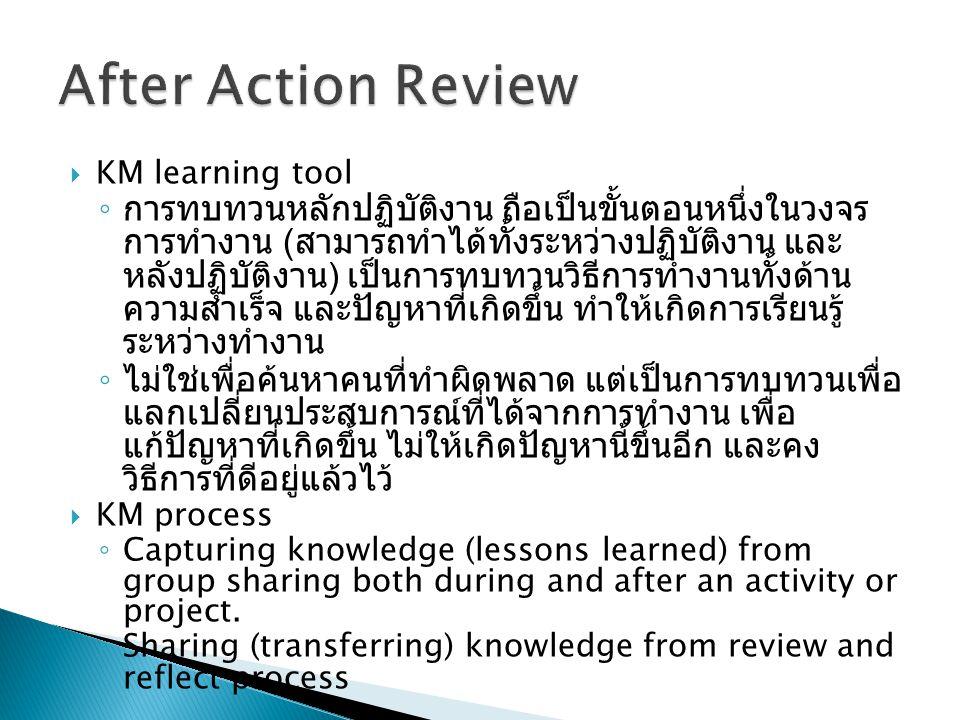  KM learning tool ◦ การทบทวนหลักปฏิบัติงาน ถือเป็นขั้นตอนหนึ่งในวงจร การทำงาน ( สามารถทำได้ทั้งระหว่างปฏิบัติงาน และ หลังปฏิบัติงาน ) เป็นการทบทวนวิธีการทำงานทั้งด้าน ความสำเร็จ และปัญหาที่เกิดขึ้น ทำให้เกิดการเรียนรู้ ระหว่างทำงาน ◦ ไม่ใช่เพื่อค้นหาคนที่ทำผิดพลาด แต่เป็นการทบทวนเพื่อ แลกเปลี่ยนประสบการณ์ที่ได้จากการทำงาน เพื่อ แก้ปัญหาที่เกิดขึ้น ไม่ให้เกิดปัญหานี้ขึ้นอีก และคง วิธีการที่ดีอยู่แล้วไว้  KM process ◦ Capturing knowledge (lessons learned) from group sharing both during and after an activity or project.