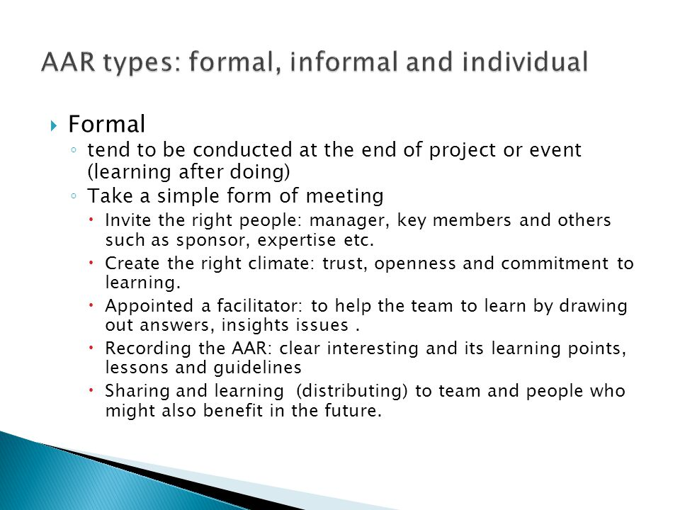  Formal ◦ tend to be conducted at the end of project or event (learning after doing) ◦ Take a simple form of meeting  Invite the right people: manag