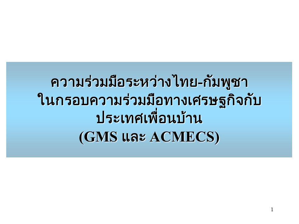 1 ความร่วมมือระหว่างไทย - กัมพูชา ในกรอบความร่วมมือทางเศรษฐกิจกับ ประเทศเพื่อนบ้าน (GMS และ ACMECS)