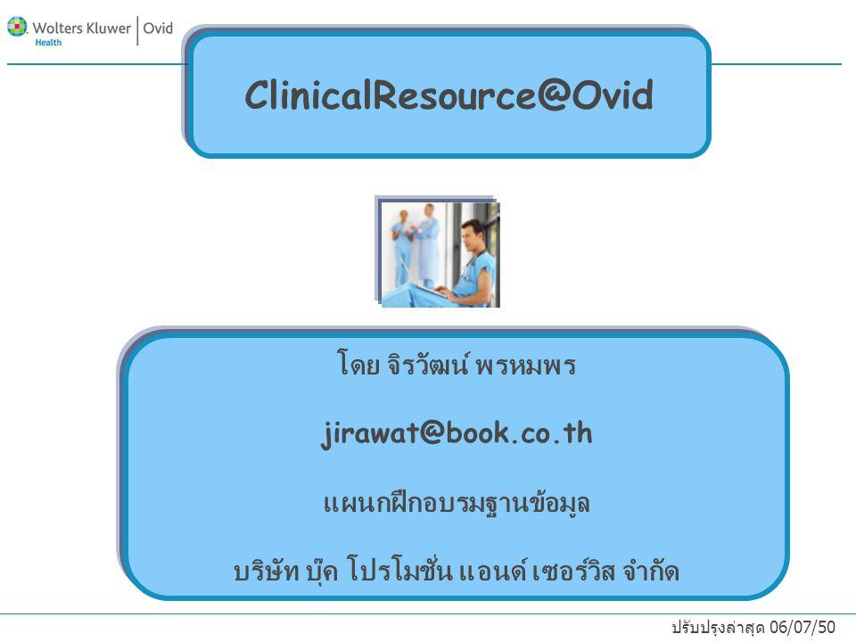 ClinicalResource@Ovid โดย จิรวัฒน์ พรหมพร jirawat@book.co.th แผนกฝึกอบรมฐานข้อมูล บริษัท บุ๊ค โปรโมชั่น แอนด์ เซอร์วิส จำกัด ปรับปรุงล่าสุด 06/07/50