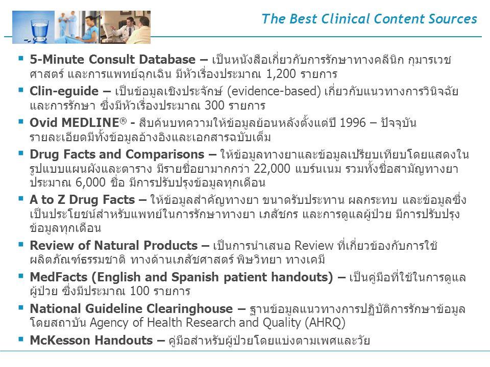 The Best Clinical Content Sources  5-Minute Consult Database – เป็นหนังสือเกี่ยวกับการรักษาทางคลีนิก กุมารเวช ศาสตร์ และการแพทย์ฉุกเฉิน มีหัวเรื่องประมาณ 1,200 รายการ  Clin-eguide – เป็นข้อมูลเชิงประจักษ์ (evidence-based) เกี่ยวกับแนวทางการวินิจฉัย และการรักษา ซึ่งมีหัวเรื่องประมาณ 300 รายการ  Ovid MEDLINE ® - สืบค้นบทความให้ข้อมูลย้อนหลังตั้งแต่ปี 1996 – ปัจจุบัน รายละเอียดมีทั้งข้อมูลอ้างอิงและเอกสารฉบับเต็ม  Drug Facts and Comparisons – ให้ข้อมูลทางยาและข้อมูลเปรียบเทียบโดยแสดงใน รูปแบบแผนผังและตาราง มีรายชื่อยามากกว่า 22,000 แบร์นเนม รวมทั้งชื่อสามัญทางยา ประมาณ 6,000 ชื่อ มีการปรับปรุงข้อมูลทุกเดือน  A to Z Drug Facts – ให้ข้อมูลสำคัญทางยา ขนาดรับประทาน ผลกระทบ และข้อมูลซึ่ง เป็นประโยชน์สำหรับแพทย์ในการรักษาทางยา เภสัชกร และการดูแลผู้ป่วย มีการปรับปรุง ข้อมูลทุกเดือน  Review of Natural Products – เป็นการนำเสนอ Review ที่เกี่ยวข้องกับการใช้ ผลิตภัณฑ์ธรรมชาติ ทางด้านเภสัชศาสตร์ พิษวิทยา ทางเคมี  MedFacts (English and Spanish patient handouts) – เป็นคู่มือที่ใช้ในการดูแล ผู้ป่วย ซึ่งมีประมาณ 100 รายการ  National Guideline Clearinghouse – ฐานข้อมูลแนวทางการปฏิบัติการรักษาข้อมูล โดยสถาบัน Agency of Health Research and Quality (AHRQ)  McKesson Handouts – คู่มือสำหรับผู้ป่วยโดยแบ่งตามเพศและวัย