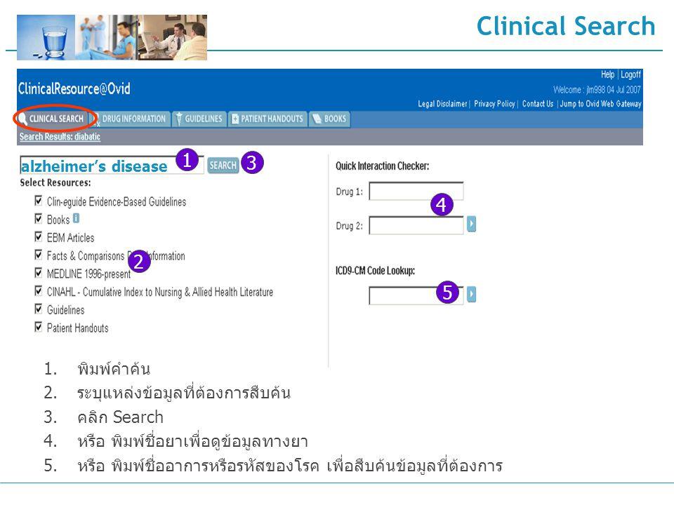 Clinical Search 2 3 1 alzheimer's disease 1.พิมพ์คำค้น 2.ระบุแหล่งข้อมูลที่ต้องการสืบค้น 3.คลิก Search 4.หรือ พิมพ์ชื่อยาเพื่อดูข้อมูลทางยา 5.หรือ พิมพ์ชื่ออาการหรือรหัสของโรค เพื่อสืบค้นข้อมูลที่ต้องการ 4 5