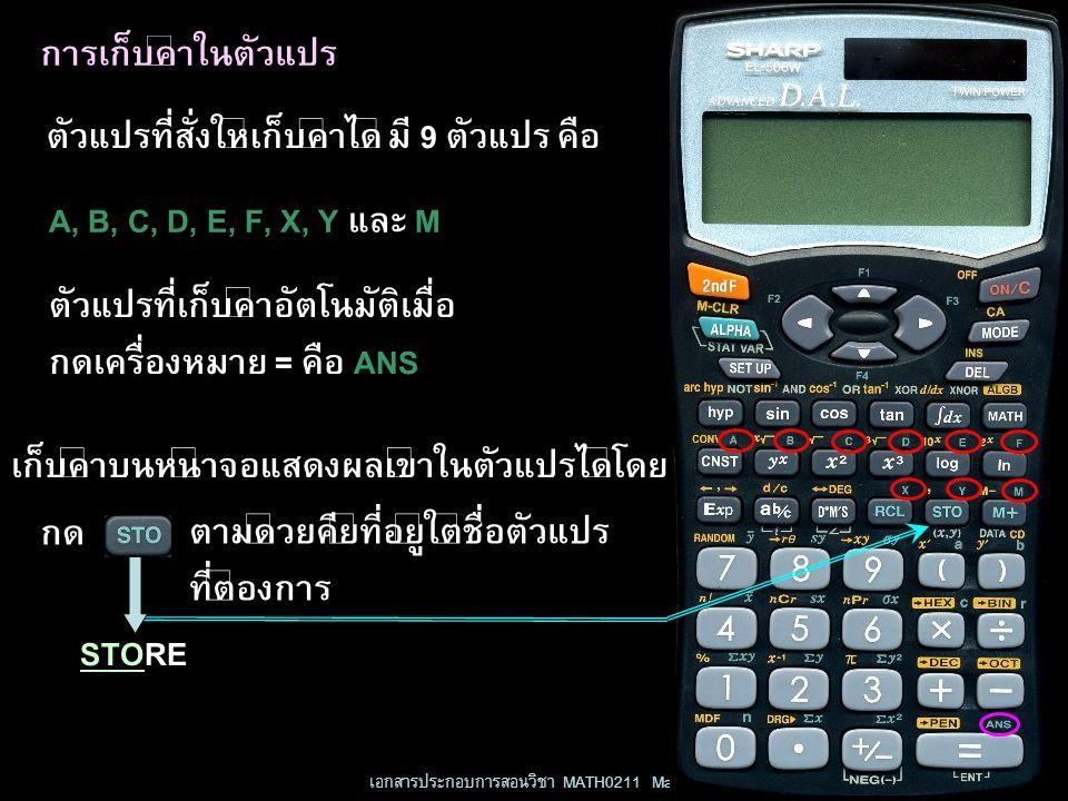 เอกสารประกอบการสอนวิชา MATH0211 Mathematics IV 11 การเก็บค่าในตัวแปร ตัวแปรที่สั่งให้เก็บค่าได้ มี 9 ตัวแปร คือ A, B, C, D, E, F, X, Y และ M ตัวแปรที่