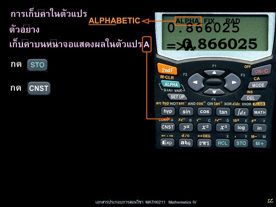 เอกสารประกอบการสอนวิชา MATH0211 Mathematics IV 12 การเก็บค่าในตัวแปร ตัวอย่าง เก็บค่าบนหน้าจอแสดงผลในตัวแปร A RADFIX 0.866025 กด ALPHA กด 0.866025 =>A