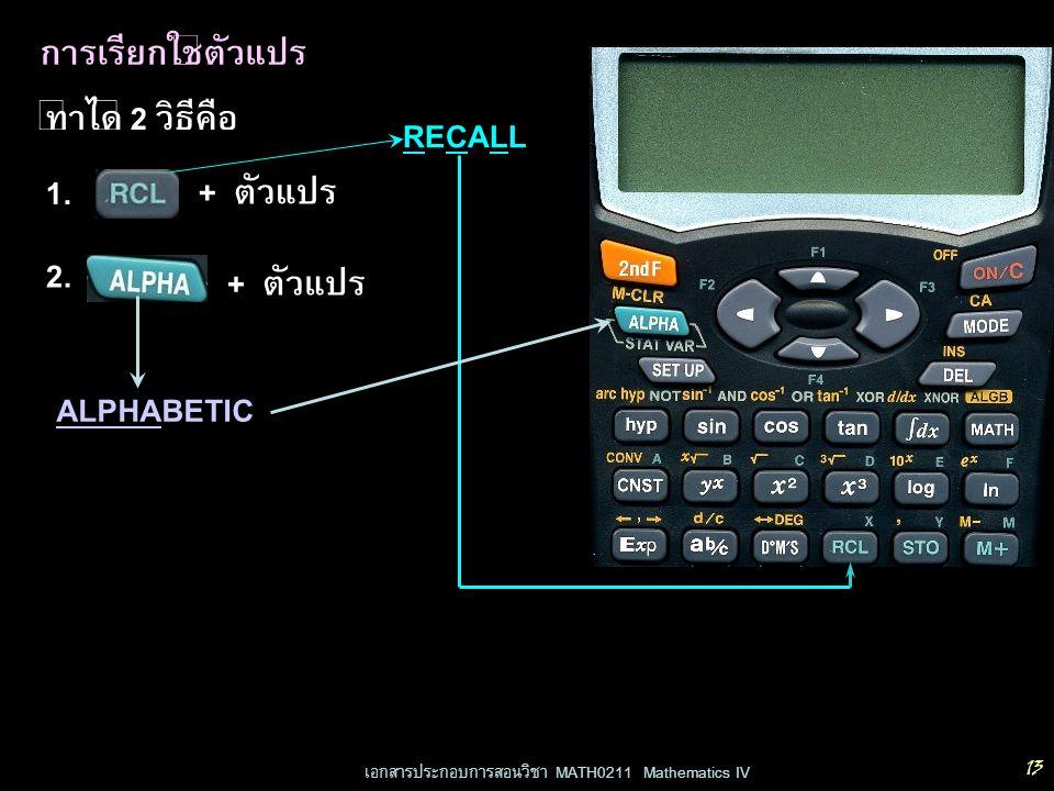 เอกสารประกอบการสอนวิชา MATH0211 Mathematics IV 13 การเรียกใช้ตัวแปร ทำได้ 2 วิธีคือ 1. + ตัวแปร 2. + ตัวแปร RECALLRECALL ALPHABETIC