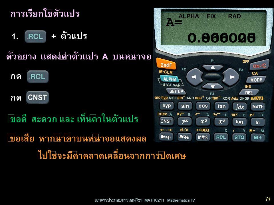 เอกสารประกอบการสอนวิชา MATH0211 Mathematics IV 14 การเรียกใช้ตัวแปร 1. + ตัวแปร RADFIX ALPHA 0.000000 ตัวอย่าง แสดงค่าตัวแปร A บนหน้าจอ กด 0.866025 A=