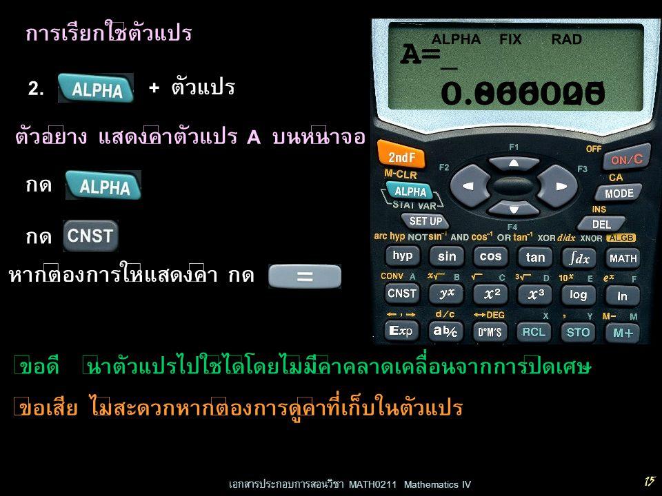 เอกสารประกอบการสอนวิชา MATH0211 Mathematics IV 15 การเรียกใช้ตัวแปร 2. + ตัวแปร RADFIX ALPHA 0.000000 ตัวอย่าง แสดงค่าตัวแปร A บนหน้าจอ กด 0.866025 A=