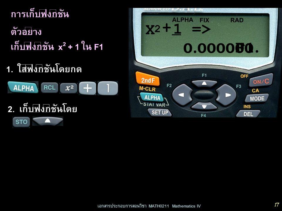 เอกสารประกอบการสอนวิชา MATH0211 Mathematics IV 17 การเก็บฟังก์ชัน ตัวอย่าง เก็บฟังก์ชัน x 2 + 1 ใน F1 0.000000 RADFIX 1. ใส่ฟังก์ชันโดยกด 2. เก็บฟังก์