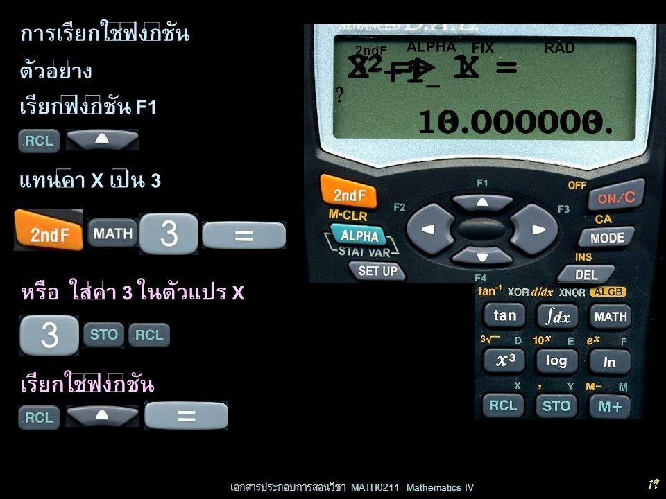 เอกสารประกอบการสอนวิชา MATH0211 Mathematics IV 19 การเรียกใช้ฟังก์ชัน หรือ ใส่ค่า 3 ในตัวแปร X ตัวอย่าง เรียกฟังก์ชัน F1 0.000000 RADFIX ALPHA X +1 _