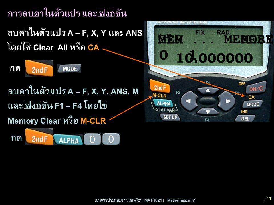 เอกสารประกอบการสอนวิชา MATH0211 Mathematics IV 20 การลบค่าในตัวแปร และ ฟังก์ชัน ลบค่าในตัวแปร A – F, X, Y และ ANS โดยใช้ Clear All หรือ CA กด ลบค่าในต
