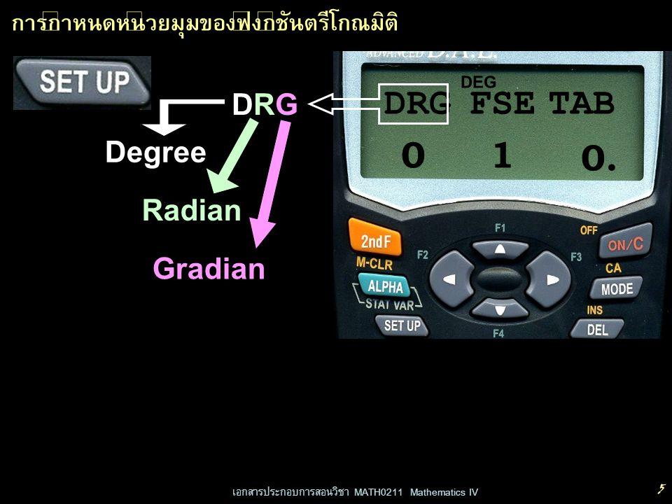 เอกสารประกอบการสอนวิชา MATH0211 Mathematics IV 6 0 DEG DRGFSETAB 1 การกำหนดหน่วยมุมของฟังก์ชันตรีโกณมิติ กด 0 หรือ เครื่องหมาย = DEGRADGRAD 2 กด 0 เพื่อเลือก DEG DEGree กด 1 เพื่อเลือก RAD RADian กด 2 เพื่อเลือก GRAD GRADian หรือกดคีย์ลูกศร เลื่อนไปที่ตัวเลขแล้วกด