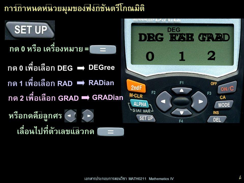 เอกสารประกอบการสอนวิชา MATH0211 Mathematics IV 7 DEG การกำหนดหน่วยมุมของฟังก์ชันตรีโกณมิติ ตัวอย่าง เปลี่ยนหน่วยมุมเป็นเรเดียน DEGRA D GRAD 2 กด หรือ กดเพื่อเลือก RAD 01 DRGFSETAB 0.