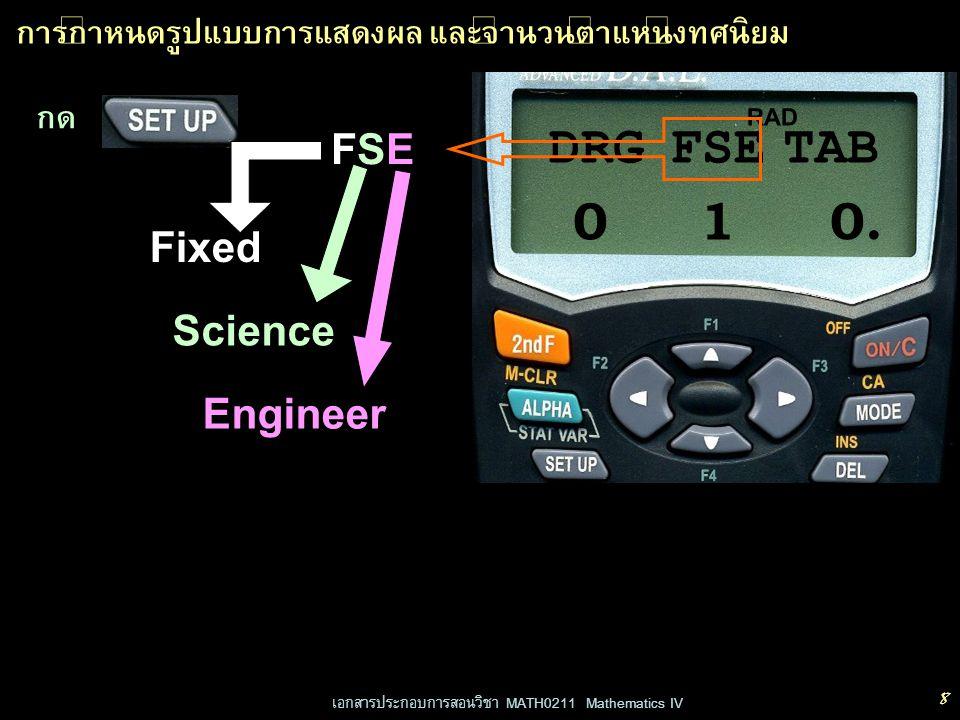 เอกสารประกอบการสอนวิชา MATH0211 Mathematics IV 9 การกำหนดรูปแบบการแสดงผล และจำนวนตำแหน่งทศนิยม RAD กด 0 DRG FSETAB 1 กด FIX SCIENG 2 กด 0 เพื่อเลือก FIX FIXed กด 1 เพื่อเลือก SCI SCIence กด 2 เพื่อเลือก ENG ENGineer กด 3 เพื่อเลือก NORM1 NORMal 1 (default) กด 4 เพื่อเลือก NORM2 NORMal 2