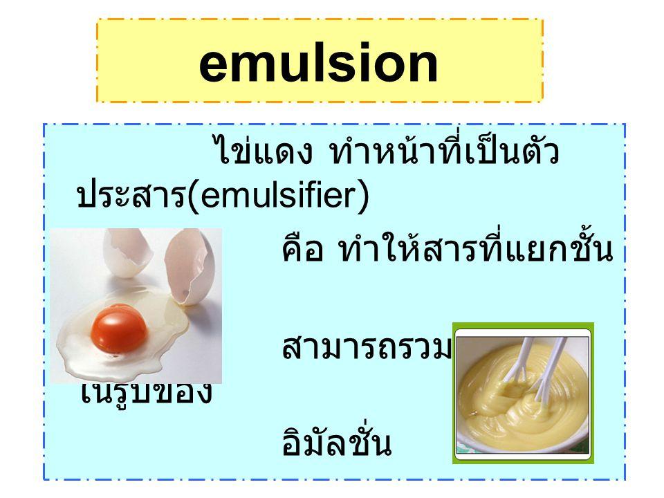 ไข่แดง ทำหน้าที่เป็นตัว ประสาร (emulsifier) คือ ทำให้สารที่แยกชั้น กันอยู่ สามารถรวมตัวกันอยู่ ในรูปของ อิมัลชั่น