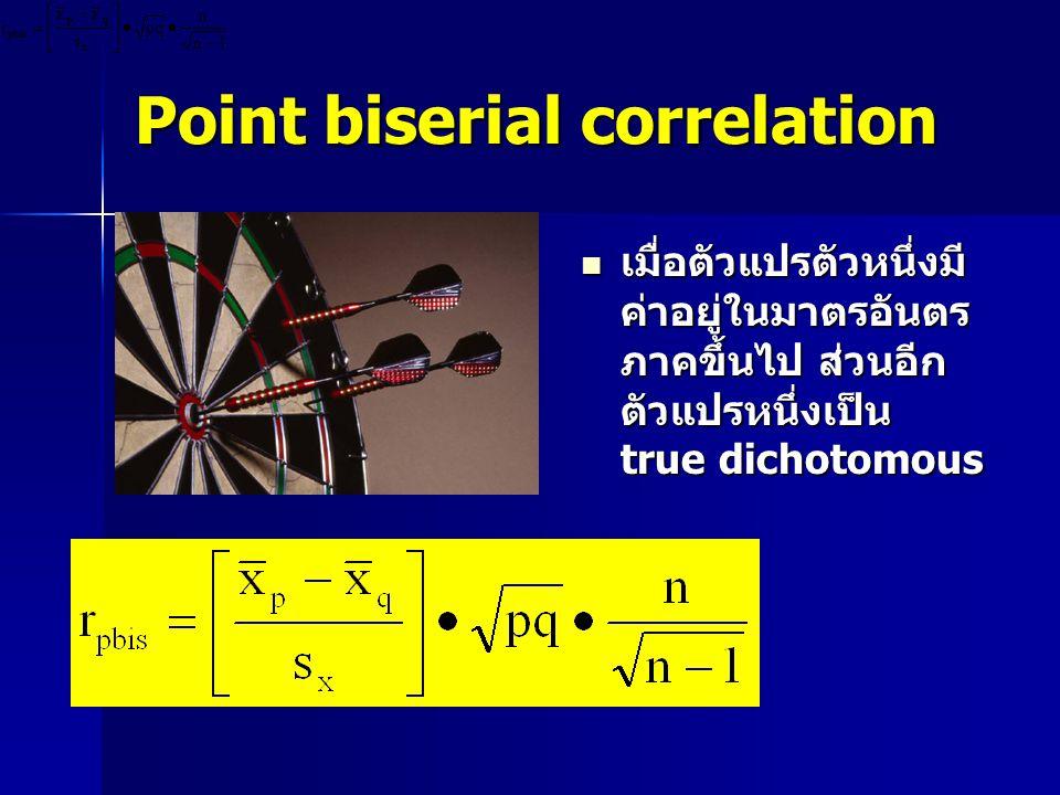 Point biserial correlation  เมื่อตัวแปรตัวหนึ่งมี ค่าอยู่ในมาตรอันตร ภาคขึ้นไป ส่วนอีก ตัวแปรหนึ่งเป็น true dichotomous
